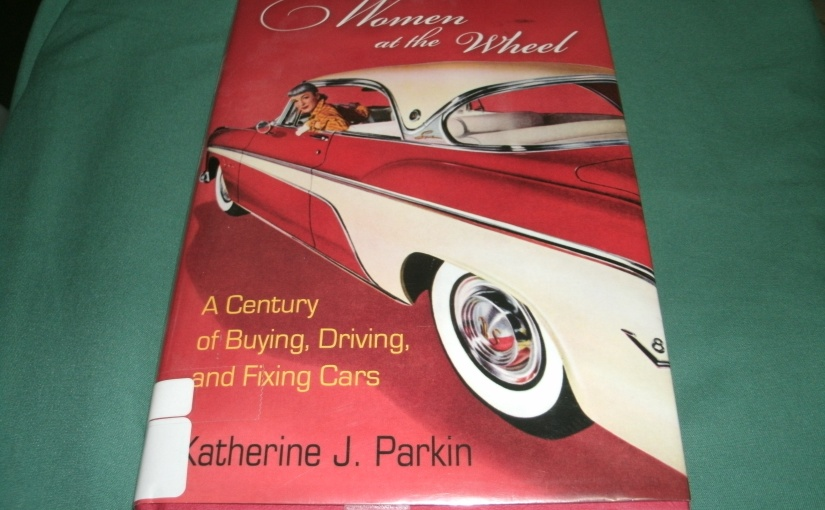 Book Review of Women at the Wheel A Century of Buying, Driving, and Fixing Cars By Katherine J. Parkin